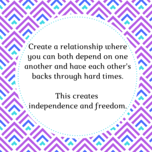 Create a relationship of dependence and this will create independence